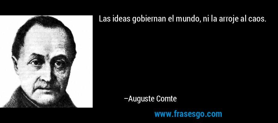 Las ideas gobiernan el mundo, ni la arroje al caos. – Auguste Comte