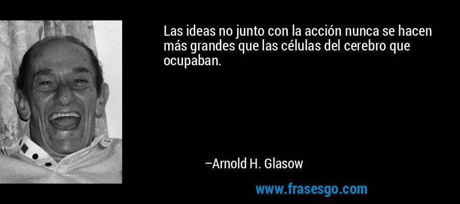 Las ideas no junto con la acción nunca se hacen más grandes que las células del cerebro que ocupaban. – Arnold H. Glasow