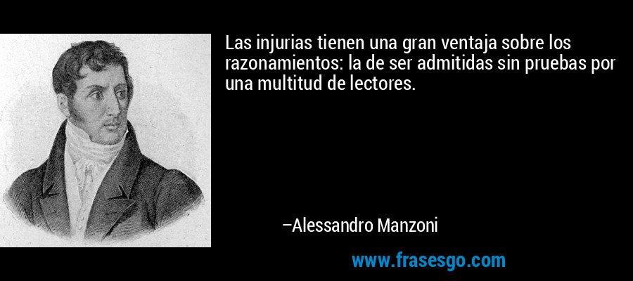 Las injurias tienen una gran ventaja sobre los razonamientos: la de ser admitidas sin pruebas por una multitud de lectores. – Alessandro Manzoni