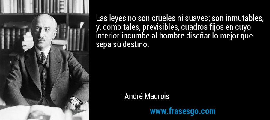 Las leyes no son crueles ni suaves; son inmutables, y, como tales, previsibles, cuadros fijos en cuyo interior incumbe al hombre diseñar lo mejor que sepa su destino. – André Maurois
