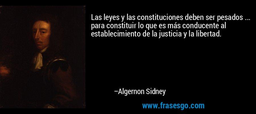 Las leyes y las constituciones deben ser pesados ... para constituir lo que es más conducente al establecimiento de la justicia y la libertad. – Algernon Sidney