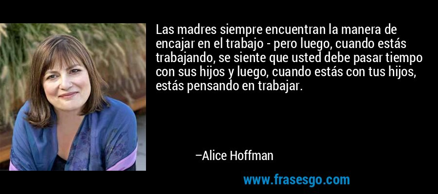 Las madres siempre encuentran la manera de encajar en el trabajo - pero luego, cuando estás trabajando, se siente que usted debe pasar tiempo con sus hijos y luego, cuando estás con tus hijos, estás pensando en trabajar. – Alice Hoffman