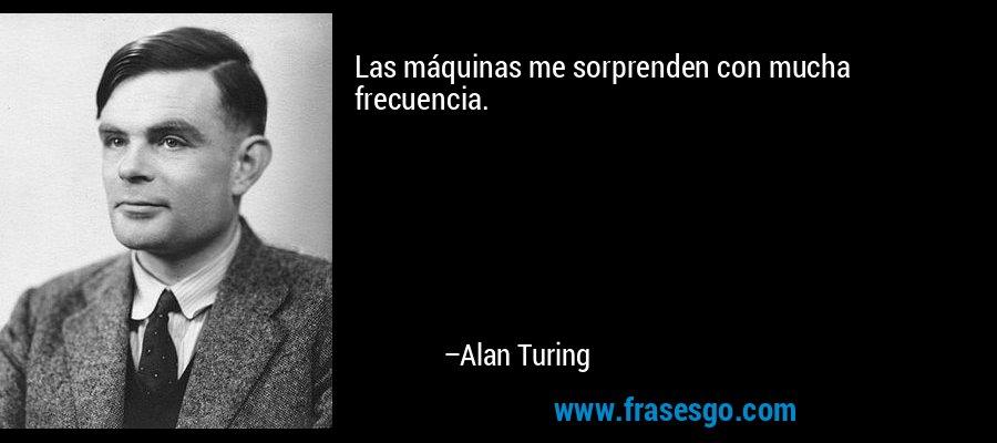 Las máquinas me sorprenden con mucha frecuencia. – Alan Turing