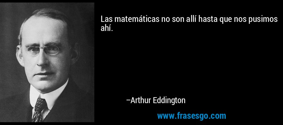 Las matemáticas no son allí hasta que nos pusimos ahí. – Arthur Eddington