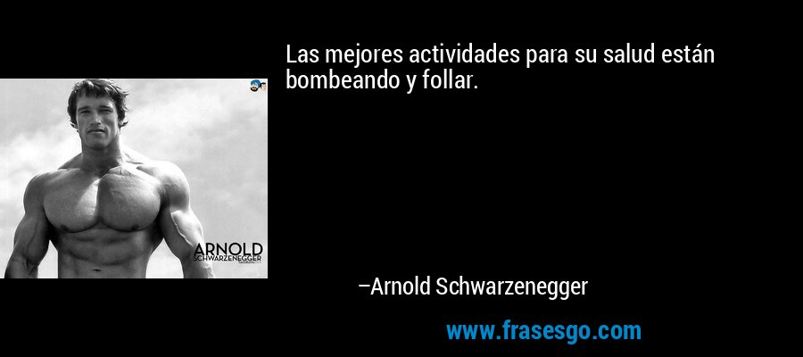 Las mejores actividades para su salud están bombeando y follar. – Arnold Schwarzenegger
