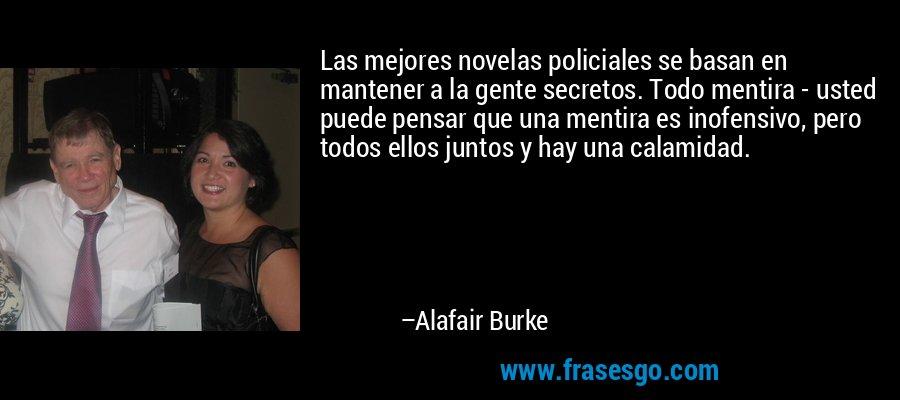 Las mejores novelas policiales se basan en mantener a la gente secretos. Todo mentira - usted puede pensar que una mentira es inofensivo, pero todos ellos juntos y hay una calamidad. – Alafair Burke