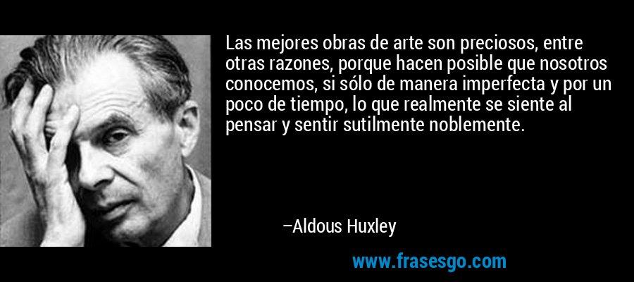 Las mejores obras de arte son preciosos, entre otras razones, porque hacen posible que nosotros conocemos, si sólo de manera imperfecta y por un poco de tiempo, lo que realmente se siente al pensar y sentir sutilmente noblemente. – Aldous Huxley