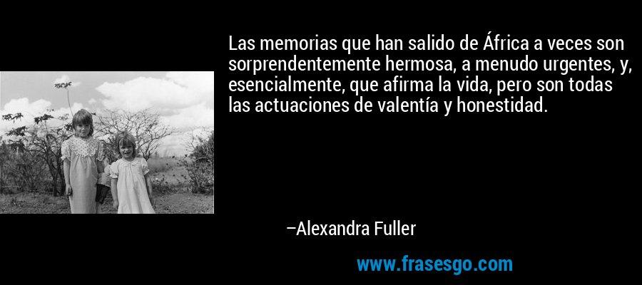 Las memorias que han salido de África a veces son sorprendentemente hermosa, a menudo urgentes, y, esencialmente, que afirma la vida, pero son todas las actuaciones de valentía y honestidad. – Alexandra Fuller