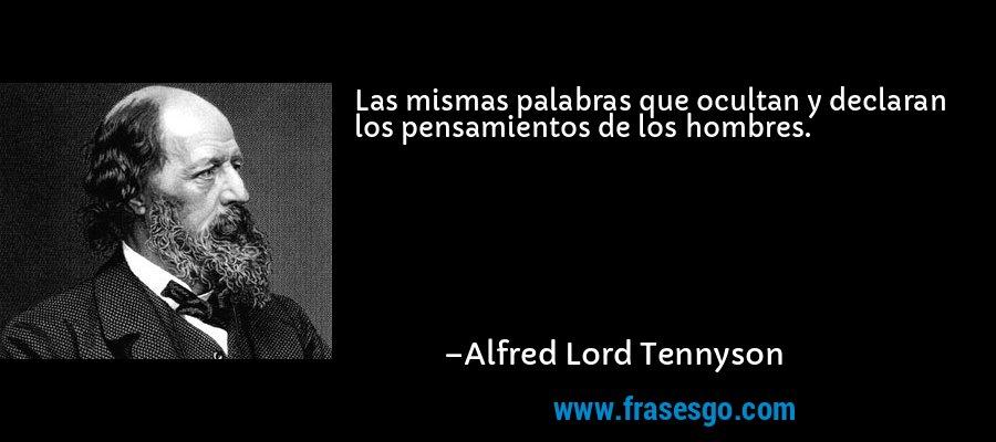 Las mismas palabras que ocultan y declaran los pensamientos de los hombres. – Alfred Lord Tennyson