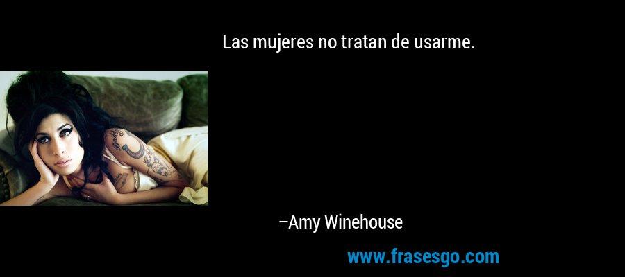 Las mujeres no tratan de usarme. – Amy Winehouse