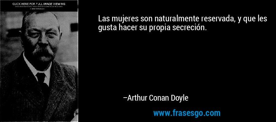 Las mujeres son naturalmente reservada, y que les gusta hacer su propia secreción. – Arthur Conan Doyle