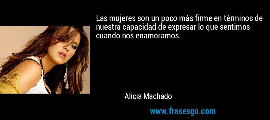 Las mujeres son un poco más firme en términos de nuestra capacidad de expresar lo que sentimos cuando nos enamoramos. – Alicia Machado