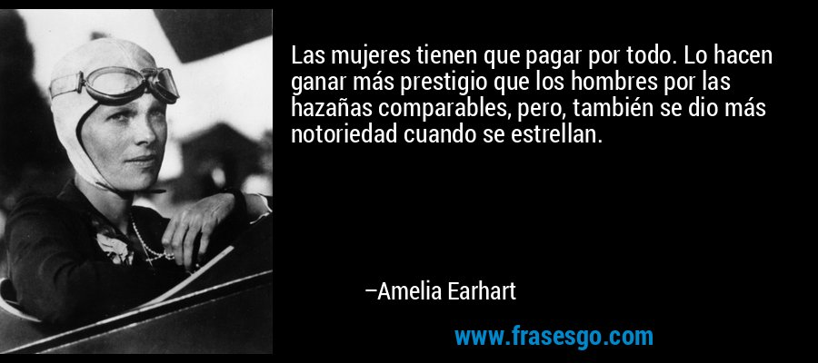 Las mujeres tienen que pagar por todo. Lo hacen ganar más prestigio que los hombres por las hazañas comparables, pero, también se dio más notoriedad cuando se estrellan. – Amelia Earhart