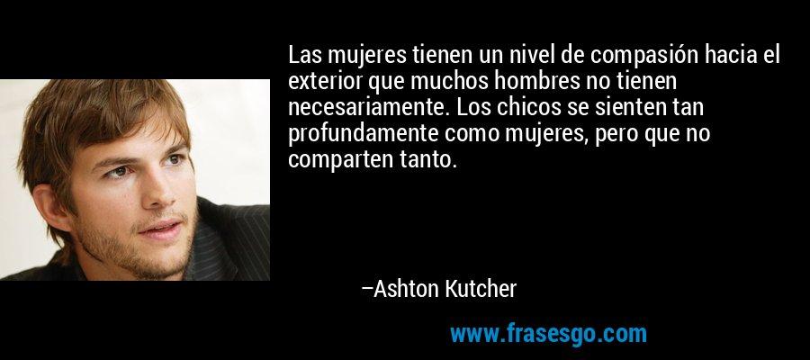Las mujeres tienen un nivel de compasión hacia el exterior que muchos hombres no tienen necesariamente. Los chicos se sienten tan profundamente como mujeres, pero que no comparten tanto. – Ashton Kutcher