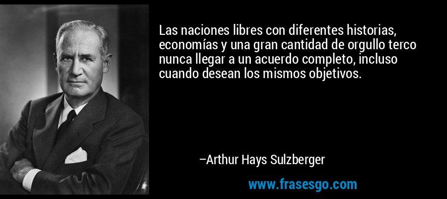 Las naciones libres con diferentes historias, economías y una gran cantidad de orgullo terco nunca llegar a un acuerdo completo, incluso cuando desean los mismos objetivos. – Arthur Hays Sulzberger