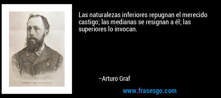 Las naturalezas inferiores repugnan el merecido castigo; las medianas se resignan a él; las superiores lo invocan. – Arturo Graf