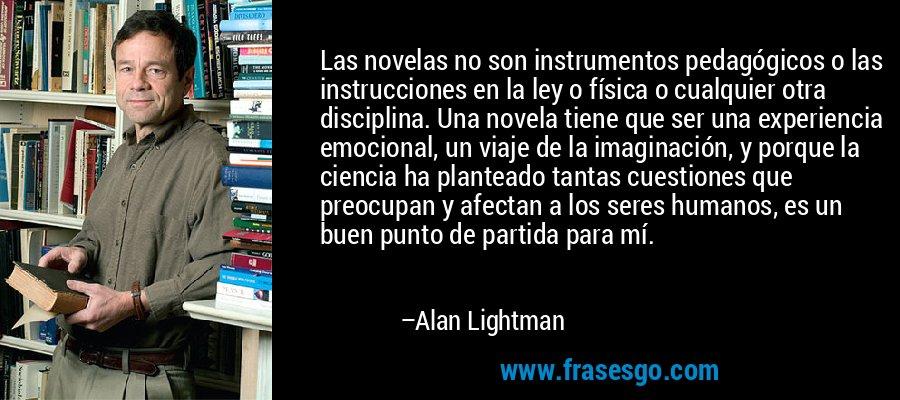 Las novelas no son instrumentos pedagógicos o las instrucciones en la ley o física o cualquier otra disciplina. Una novela tiene que ser una experiencia emocional, un viaje de la imaginación, y porque la ciencia ha planteado tantas cuestiones que preocupan y afectan a los seres humanos, es un buen punto de partida para mí. – Alan Lightman
