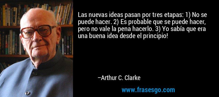 Las nuevas ideas pasan por tres etapas: 1) No se puede hacer. 2) Es probable que se puede hacer, pero no vale la pena hacerlo. 3) Yo sabía que era una buena idea desde el principio! – Arthur C. Clarke