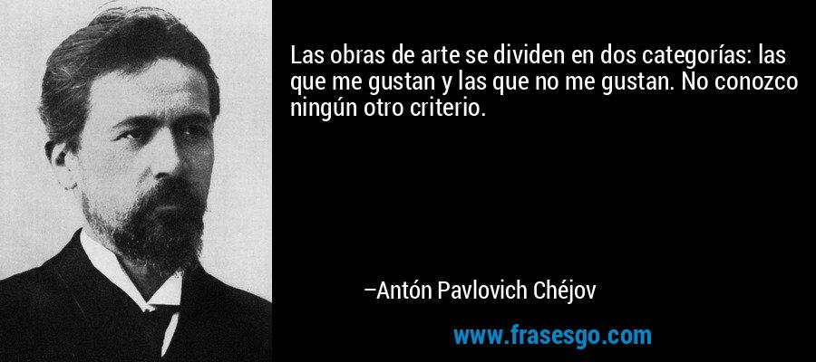 Las obras de arte se dividen en dos categorías: las que me gustan y las que no me gustan. No conozco ningún otro criterio. – Antón Pavlovich Chéjov