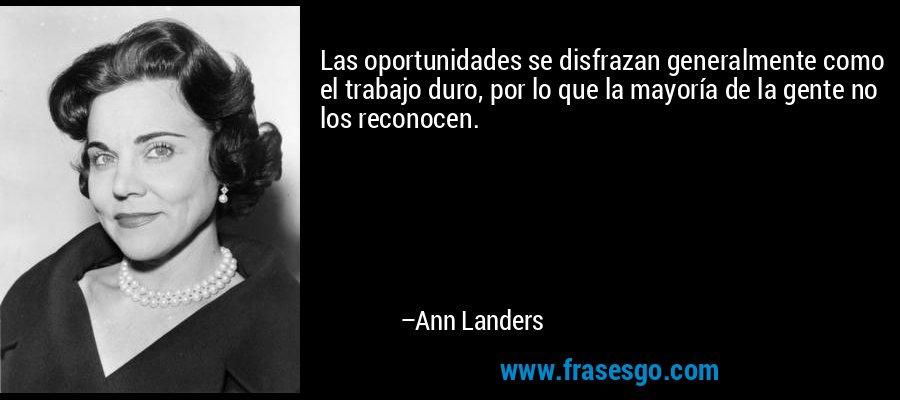 Las oportunidades se disfrazan generalmente como el trabajo duro, por lo que la mayoría de la gente no los reconocen. – Ann Landers