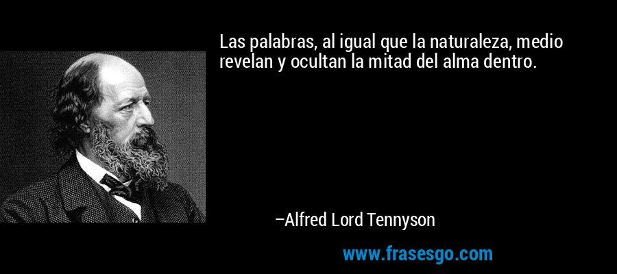 Las palabras, al igual que la naturaleza, medio revelan y ocultan la mitad del alma dentro. – Alfred Lord Tennyson