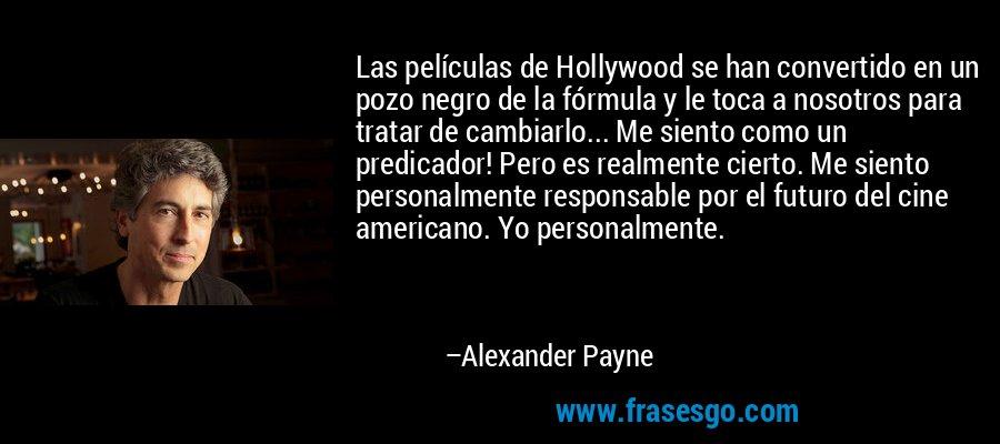 Las películas de Hollywood se han convertido en un pozo negro de la fórmula y le toca a nosotros para tratar de cambiarlo... Me siento como un predicador! Pero es realmente cierto. Me siento personalmente responsable por el futuro del cine americano. Yo personalmente. – Alexander Payne
