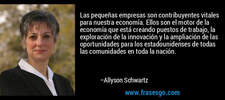 Las pequeñas empresas son contribuyentes vitales para nuestra economía. Ellos son el motor de la economía que está creando puestos de trabajo, la exploración de la innovación y la ampliación de las oportunidades para los estadounidenses de todas las comunidades en toda la nación. – Allyson Schwartz