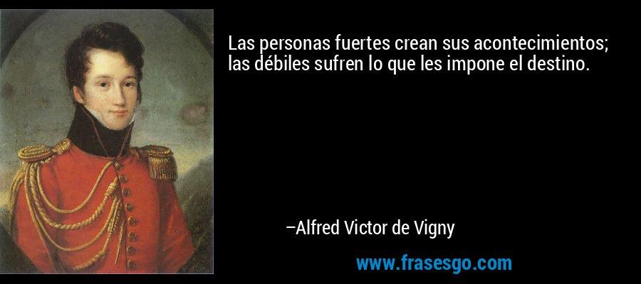 Las personas fuertes crean sus acontecimientos; las débiles sufren lo que les impone el destino. – Alfred Victor de Vigny