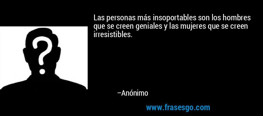 Las personas más insoportables son los hombres que se creen geniales y las mujeres que se creen irresistibles. – Anónimo