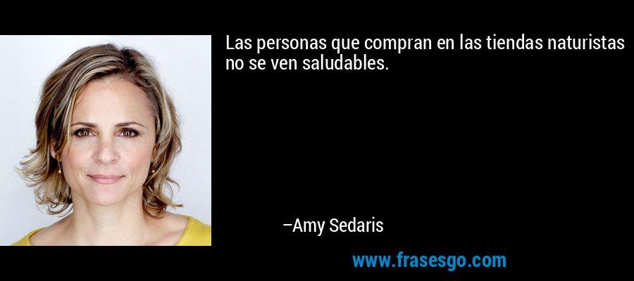 Las personas que compran en las tiendas naturistas no se ven saludables. – Amy Sedaris