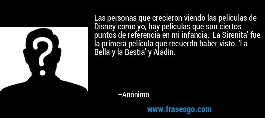 Las personas que crecieron viendo las películas de Disney como yo, hay películas que son ciertos puntos de referencia en mi infancia. 'La Sirenita' fue la primera película que recuerdo haber visto. 'La Bella y la Bestia' y Aladín. – Anónimo