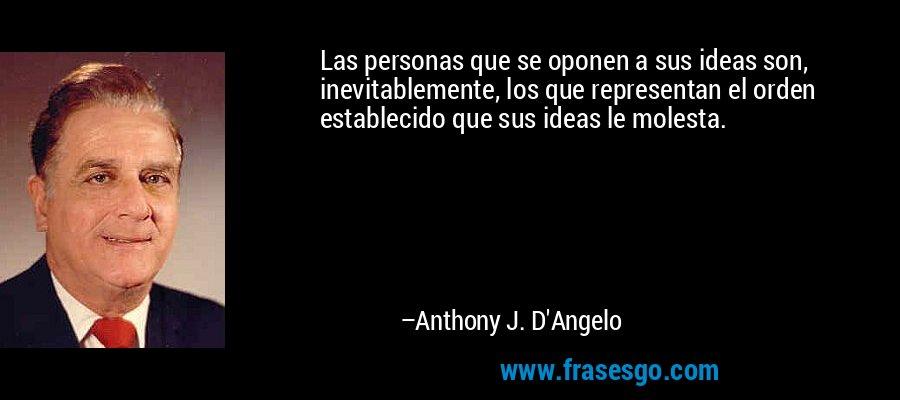 Las personas que se oponen a sus ideas son, inevitablemente, los que representan el orden establecido que sus ideas le molesta. – Anthony J. D'Angelo