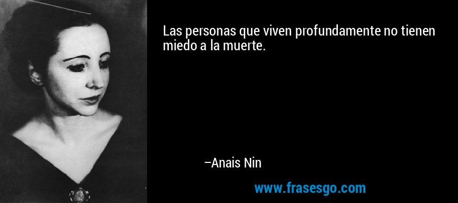 Las personas que viven profundamente no tienen miedo a la muerte. – Anais Nin