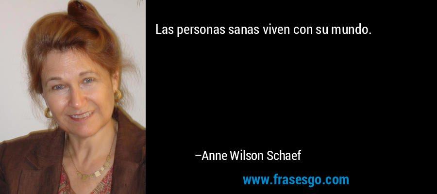 Las personas sanas viven con su mundo. – Anne Wilson Schaef
