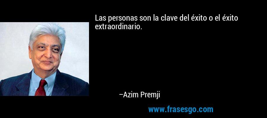 Las personas son la clave del éxito o el éxito extraordinario. – Azim Premji