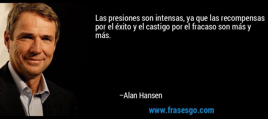 Las presiones son intensas, ya que las recompensas por el éxito y el castigo por el fracaso son más y más. – Alan Hansen