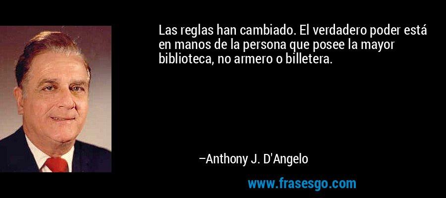 Las reglas han cambiado. El verdadero poder está en manos de la persona que posee la mayor biblioteca, no armero o billetera. – Anthony J. D'Angelo