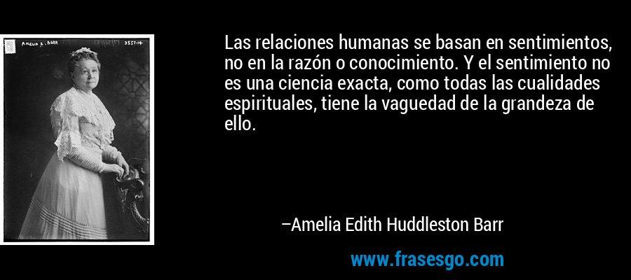 Las relaciones humanas se basan en sentimientos, no en la razón o conocimiento. Y el sentimiento no es una ciencia exacta, como todas las cualidades espirituales, tiene la vaguedad de la grandeza de ello. – Amelia Edith Huddleston Barr