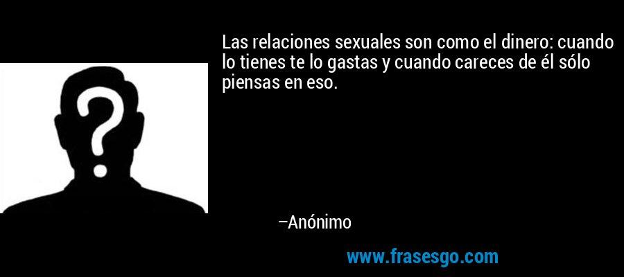 Las relaciones sexuales son como el dinero: cuando lo tienes te lo gastas y cuando careces de él sólo piensas en eso. – Anónimo
