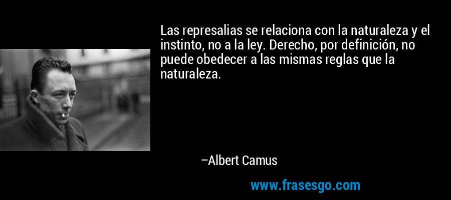 Las represalias se relaciona con la naturaleza y el instinto, no a la ley. Derecho, por definición, no puede obedecer a las mismas reglas que la naturaleza. – Albert Camus