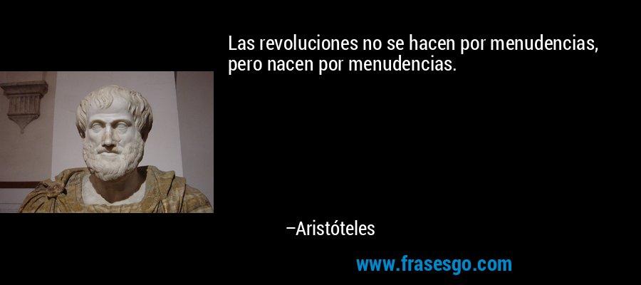Las revoluciones no se hacen por menudencias, pero nacen por menudencias. – Aristóteles