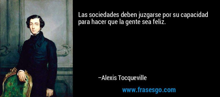 Las sociedades deben juzgarse por su capacidad para hacer que la gente sea feliz. – Alexis Tocqueville