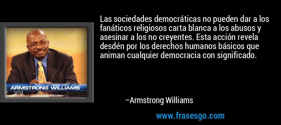 Las sociedades democráticas no pueden dar a los fanáticos religiosos carta blanca a los abusos y asesinar a los no creyentes. Esta acción revela desdén por los derechos humanos básicos que animan cualquier democracia con significado. – Armstrong Williams