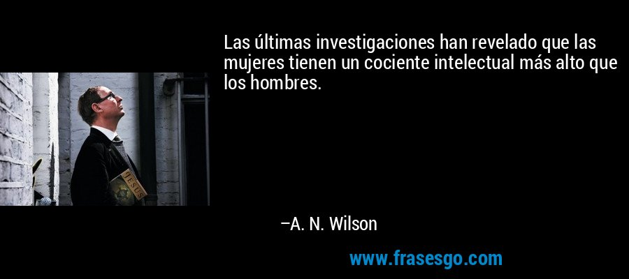 Las últimas investigaciones han revelado que las mujeres tienen un cociente intelectual más alto que los hombres. – A. N. Wilson