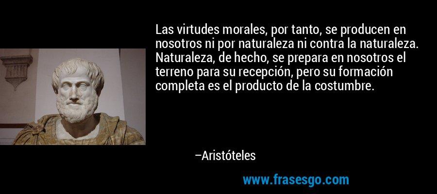 Las virtudes morales, por tanto, se producen en nosotros ni por naturaleza ni contra la naturaleza. Naturaleza, de hecho, se prepara en nosotros el terreno para su recepción, pero su formación completa es el producto de la costumbre. – Aristóteles