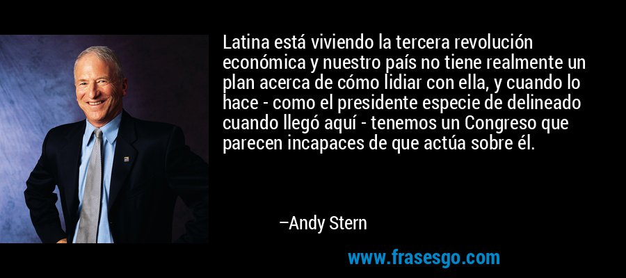 Latina está viviendo la tercera revolución económica y nuestro país no tiene realmente un plan acerca de cómo lidiar con ella, y cuando lo hace - como el presidente especie de delineado cuando llegó aquí - tenemos un Congreso que parecen incapaces de que actúa sobre él. – Andy Stern