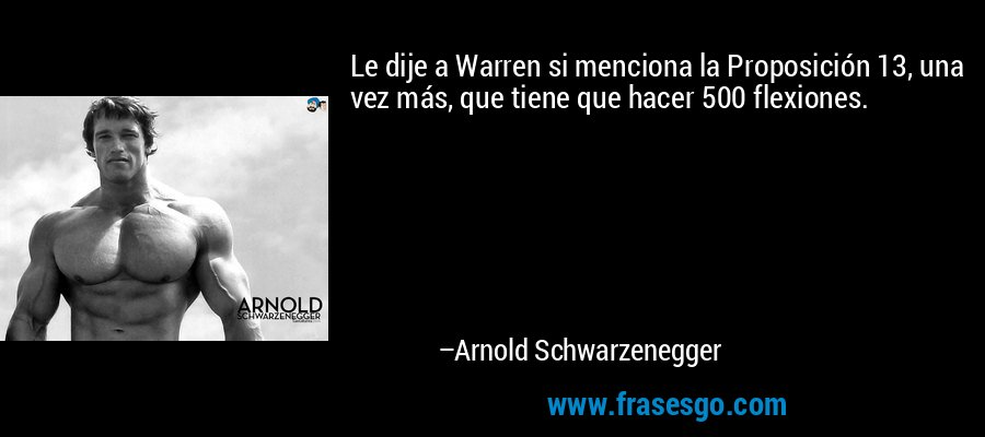Le dije a Warren si menciona la Proposición 13, una vez más, que tiene que hacer 500 flexiones. – Arnold Schwarzenegger