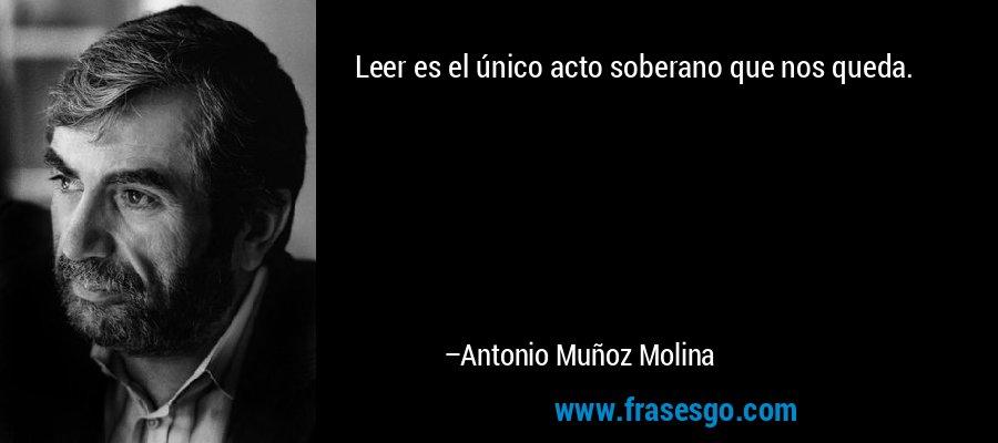 Leer es el único acto soberano que nos queda. – Antonio Muñoz Molina