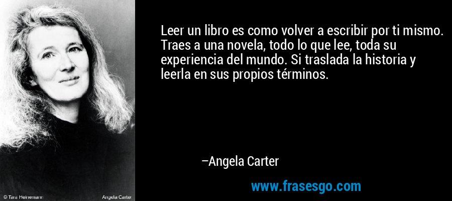 Leer un libro es como volver a escribir por ti mismo. Traes a una novela, todo lo que lee, toda su experiencia del mundo. Si traslada la historia y leerla en sus propios términos. – Angela Carter