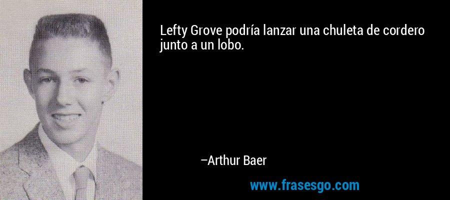 Lefty Grove podría lanzar una chuleta de cordero junto a un lobo. – Arthur Baer